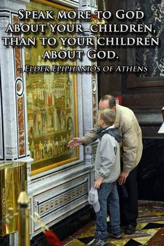 """Speak more to God about your children, than to your children about God."" - Elder Epiphanios of Athens"