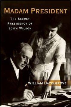 #madampresident #newbook #edithwilson #woodrowwilson #williamhazelgrove #books Riding & Writing...: Madam President: The Secret Presidency of Edith Wi...