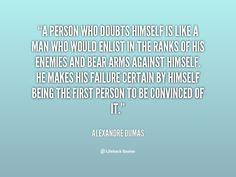 A person who doubts himself is like a man who would enlist in the ranks of his enemies and bear arms against himself. He makes his failure certain by himself being the first person to be convinced of it. - Alexandre Dumas at Lifehack Quotes