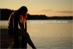 I need you here with me now...