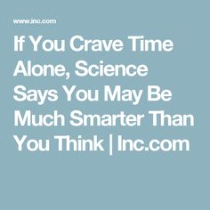 If You Crave Time Alone, Science Says You May Be Much Smarter Than You Think | Inc.com