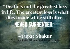 """""""Death is not the greatest loss in life. The greatest loss is what dies inside while still alive. Never Surrender."""" ~Tupac"""