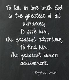 To fall in love with God is the greatest of all romances; to seek Him, the greatest adventure; to find him, the greatest human achievement.