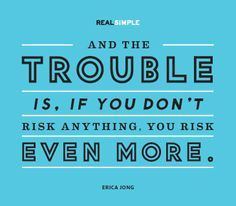 Take risks. Live your life as this was your one chance to be happy. Do it now!