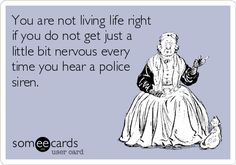 You are not living life right if you do not get just a little bit nervous every time you hear a police siren.