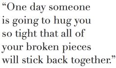 One day someone is going to hug you so tight that all of your broken pieces will stick back together – Amen ♥⚓♥ Hug Quotes, Quotes To Live By, Motivational Quotes, Inspirational Quotes, The Words, Great Quotes, Love Quotes, Hug You, Hopeless Romantic