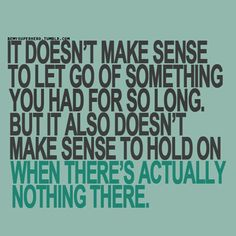 It doesn't make sense to let go of something you had for so long. But it also doesn't make sense to hold on when there's actually nothing there.