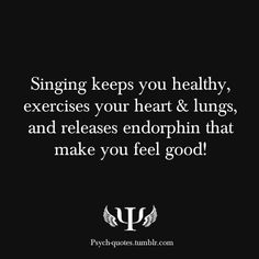 Singing keeps you healthy, exercises your heart & lungs, and releases endorphin that make you feel good!