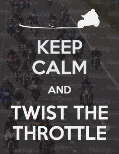 KEEP CALM AND TWIST THE THROTTLE!