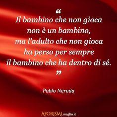 Il bambino che non gioca non è un bambino, ma l'adulto che non gioca ha perso per sempre il bambino che ha dentro di sé. (Pablo Neruda)