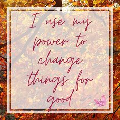 Quotes to use in your Positive Affirmations List - I use my power to change things for good