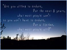 """""""Are you willing to endure, for the next 5 years, what most people won't so you won't have to endure for a lifetime what most people will?"""""""