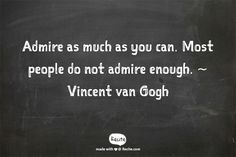 Admire as much as you can. Most people do not admire enough. ~ Vincent van Gogh