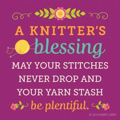 A Knitter's Blessing: May your stitches never drop and your yarn stash be plentiful.