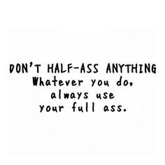 Don't Half-Ass anything...