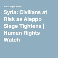 Syria: Civilians at Risk as Aleppo Siege Tightens | Human Rights Watch