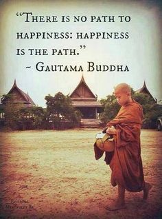 """""""There is no path to happiness, happiness is the path."""" ~Gautama Buddha"""