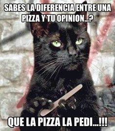 """Do you know the difference between a pizza and your opinion?....I asked for the pizza!"""