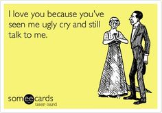 This is for my friends, husband & family, because I think I'm only capable of the UGLY CRY.