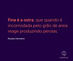 Fina é a ostra, que quando é incomodada pelo grão de areia reage produzindo pérolas. Rosana Hermann, Words, Quotes, Writers, Thoughts, Motivational, Facts, Joy, Dios