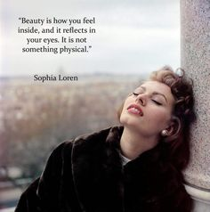 Beauty is how you feel inside and it reflects in your eyes. It is not something physical. Sophia Loren x via QuotesPorn on September 21 2018 at Eye Quotes, Lines Quotes, Beauty Quotes, Wisdom Quotes, Woman Quotes, In Your Eyes Quotes, Qoutes, Vintage Women Quotes, Sophia Loren Quotes
