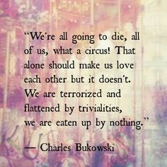 We're all going to die, all of us, what a circus! That alone should make us love each other but it doesn't. We are terrorized and flattened by trivialities, we are eaten up by nothing. - Charles Bukowski