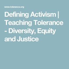 Defining Activism | Teaching Tolerance - Diversity, Equity and Justice This article gives teachers a simple introductory lesson to use for students. It is a lesson that explores the crossroads of community and activism.