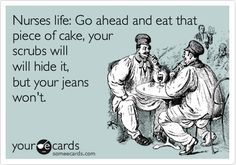 Nurses life: Go ahead and eat that piece of cake, your scrubs will will hide it, but your jeans won't. @Mindy Givens Robles