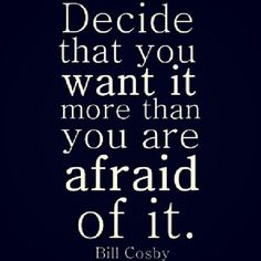 You want it more than you are afraid of it.