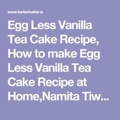 Egg Less Vanilla Tea Cake Recipe, How to make Egg Less Vanilla Tea Cake Recipe at Home,Namita Tiwari| BetterButter.in