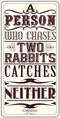 A person who chaces two rabbits catches neither..
