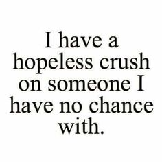 Its not only a hopeless crush, its a hopeless dream.