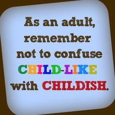 As an adult, remember not to confuse CHILD-LIKE with CHILDISH.