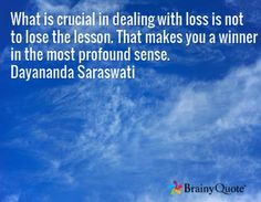 What is crucial in dealing with loss is not to lose the lesson. That makes you a winner in the most profound sense. Dayananda Saraswati