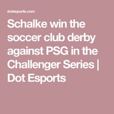 Schalke win the soccer club derby against PSG in the Challenger Series | Dot Esports