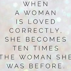 When a woman is loved correctly, she becomes ten times the woman she was before.