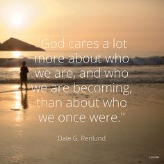 """""""God cares a lot more about who we are, and who we are becoming, than about who we once were."""" —Elder Dale G. Renlund"""