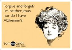 HAH! Forgive & forget? I'm neither Jesus nor do I have Alzheimer's. #Funny #Truth