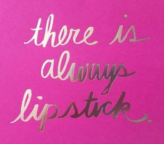 There is ALWAYS lipstick! xx