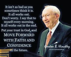 It isn't as bad as you sometimes think it is. It all works out. Don't worry. I say that to myself every morning. It all works out in the end. Put your trust in God, and move forward with faith and confidence in the future. Gordon B. Hinckley
