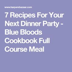 7 Recipes For Your Next Dinner Party - Blue Bloods Cookbook Full Course Meal