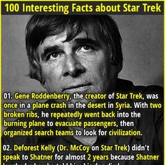 1. Gene Roddenberry, the creator of Star Trek, was once in a plane crash in the desert in Syria. With two broken ribs, he repeatedly went back into the burning plane to evacuate passengers, then organized search teams to look for civilization. 2. An episode of Star Trek The Next Generation was banned in Ireland and the UK because it referenced how Ireland was unified in 2024 after a successful terrorist campaign.