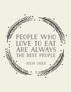 "People who love to eat are always the best people - Julia Child. ""Well if Julia child said it, it MUST be so! The Words, Cool Words, Great Quotes, Quotes To Live By, Inspirational Quotes, Good People Quotes, Cute Qoutes, Sad Sayings, Simple Sayings"