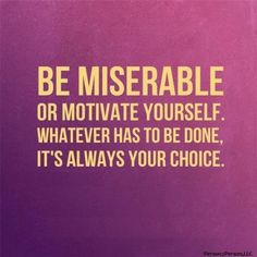 Be Miserable or Motivate Yourself.