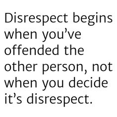 And most people don't even know when they are being disrespectful anymore. There used to be consideration, kindnesss, and inner filters. Not so much these days...