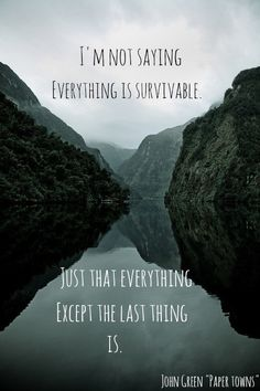 I'm not saying everything is survivable. Just that everything except the last thing is.