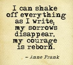 """""""I can shake off everything as I write; my sorrows disappear, my courage is reborn."""" -Anne Frank  [part of a collection of wise words from throughout history, brought to you by Historic Pictoric www.historicpictoric.com]"""