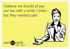 I believe we should all pay our tax with a smile. I tried - but they wanted cash.