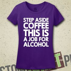 Step Aside Coffee, This Is A Job For Alcohol T-Shirt - Tee - Shirt - Funny - Coffee Drinker - Humor - Bar Shirt - Party Shirt