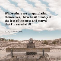 """While others are congratulating themselves, I have to sit humbly at the foot of the cross and marvel that I'm saved at all."" (C.H. Spurgeon)"